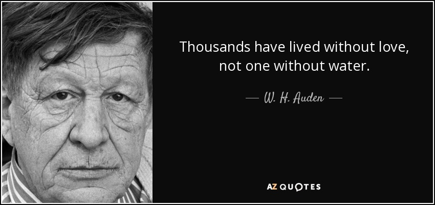 Thousands have lived without love, not one without water. - W. H. Auden