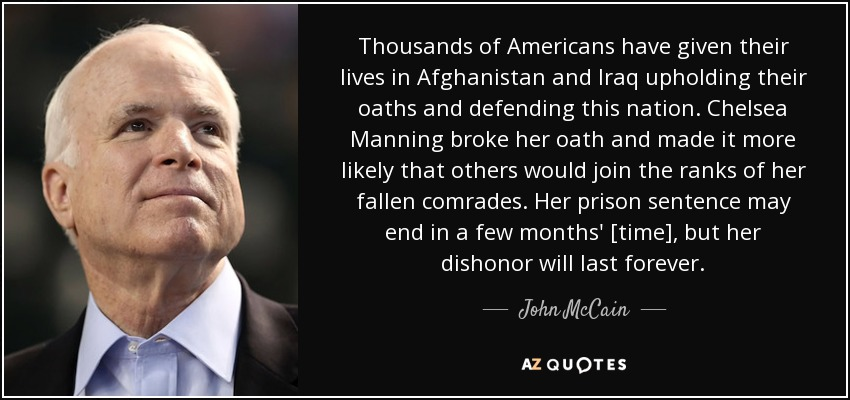 Thousands of Americans have given their lives in Afghanistan and Iraq upholding their oaths and defending this nation. Chelsea Manning broke her oath and made it more likely that others would join the ranks of her fallen comrades. Her prison sentence may end in a few months' [time], but her dishonor will last forever. - John McCain