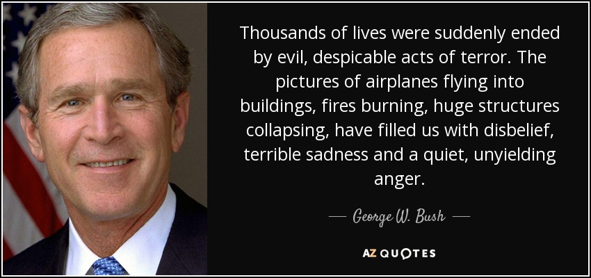 Thousands of lives were suddenly ended by evil, despicable acts of terror. The pictures of airplanes flying into buildings, fires burning, huge structures collapsing, have filled us with disbelief, terrible sadness and a quiet, unyielding anger. - George W. Bush