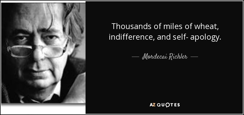 Thousands of miles of wheat, indifference, and self- apology. - Mordecai Richler