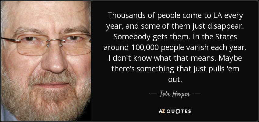 Thousands of people come to LA every year, and some of them just disappear. Somebody gets them. In the States around 100,000 people vanish each year. I don't know what that means. Maybe there's something that just pulls 'em out. - Tobe Hooper