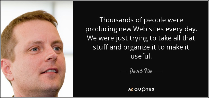 Thousands of people were producing new Web sites every day. We were just trying to take all that stuff and organize it to make it useful. - David Filo