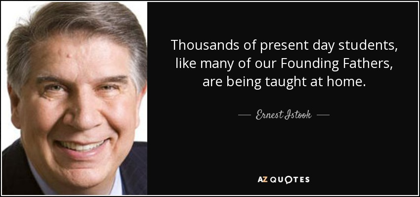 Thousands of present day students, like many of our Founding Fathers, are being taught at home. - Ernest Istook