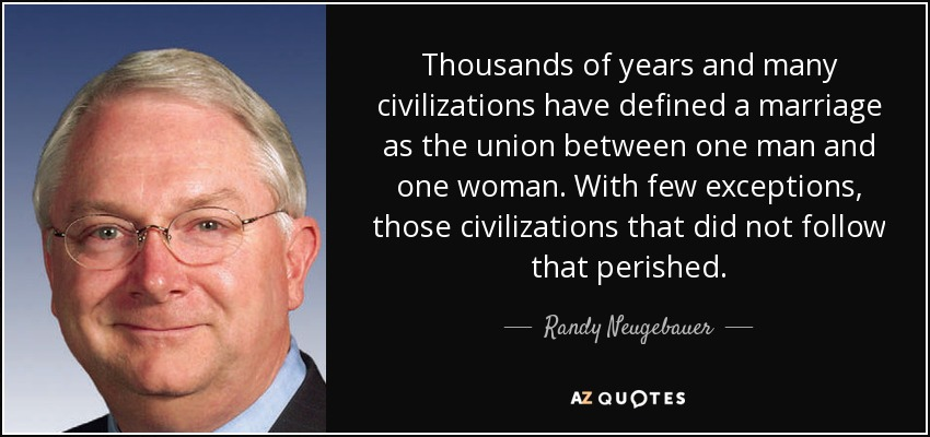 Thousands of years and many civilizations have defined a marriage as the union between one man and one woman. With few exceptions, those civilizations that did not follow that perished. - Randy Neugebauer