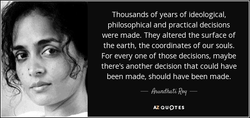 Thousands of years of ideological, philosophical and practical decisions were made. They altered the surface of the earth, the coordinates of our souls. For every one of those decisions, maybe there's another decision that could have been made, should have been made. - Arundhati Roy