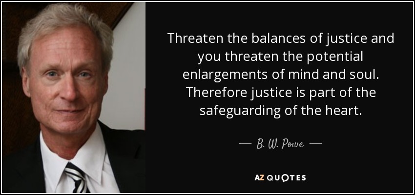 Threaten the balances of justice and you threaten the potential enlargements of mind and soul. Therefore justice is part of the safeguarding of the heart. - B. W. Powe