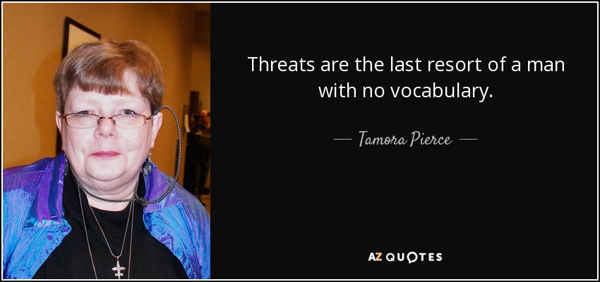 Threats are the last resort of a man with no vocabulary. - Tamora Pierce