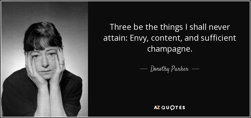 Three be the things I shall never attain: Envy, content, and sufficient champagne. - Dorothy Parker