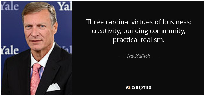 Three cardinal virtues of business: creativity, building community, practical realism. - Ted Malloch