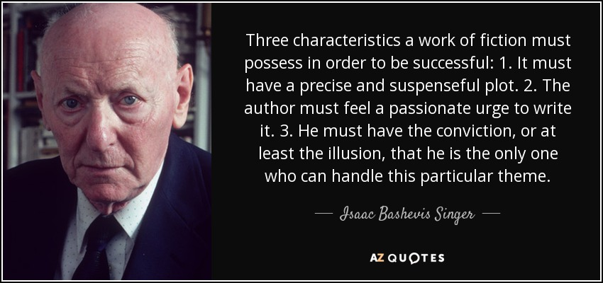 Three characteristics a work of fiction must possess in order to be successful: 1. It must have a precise and suspenseful plot. 2. The author must feel a passionate urge to write it. 3. He must have the conviction, or at least the illusion, that he is the only one who can handle this particular theme. - Isaac Bashevis Singer