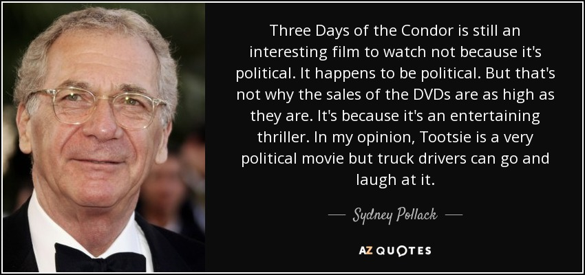 Three Days of the Condor is still an interesting film to watch not because it's political. It happens to be political. But that's not why the sales of the DVDs are as high as they are. It's because it's an entertaining thriller. In my opinion, Tootsie is a very political movie but truck drivers can go and laugh at it. - Sydney Pollack