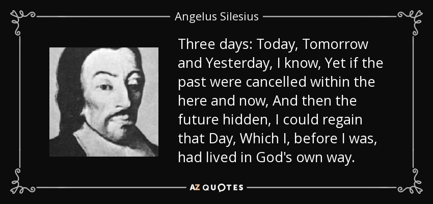 Three days: Today, Tomorrow and Yesterday, I know , Yet if the past were cancelled within the here and now And then the future hidden, I could regain that Day Which I, before I was, had lived in God 's own way. - Angelus Silesius
