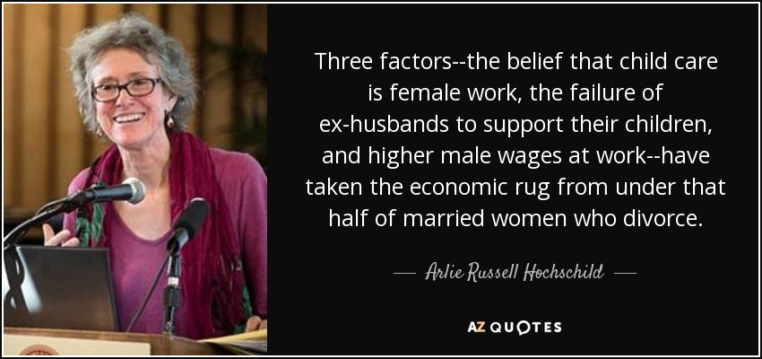 Three factors--the belief that child care is female work, the failure of ex-husbands to support their children, and higher male wages at work--have taken the economic rug from under that half of married women who divorce. - Arlie Russell Hochschild