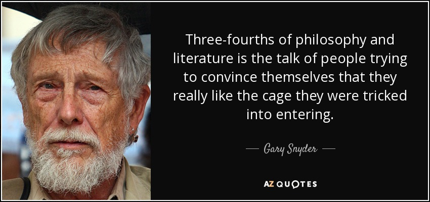 Three-fourths of philosophy and literature is the talk of people trying to convince themselves that they really like the cage they were tricked into entering. - Gary Snyder