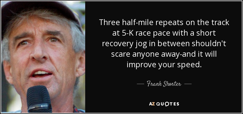 Three half-mile repeats on the track at 5-K race pace with a short recovery jog in between shouldn't scare anyone away-and it will improve your speed. - Frank Shorter