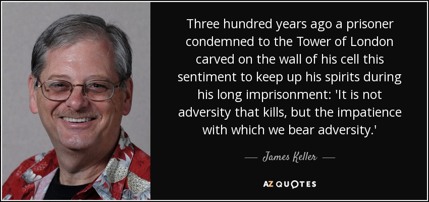 Three hundred years ago a prisoner condemned to the Tower of London carved on the wall of his cell this sentiment to keep up his spirits during his long imprisonment: 'It is not adversity that kills, but the impatience with which we bear adversity.' - James Keller