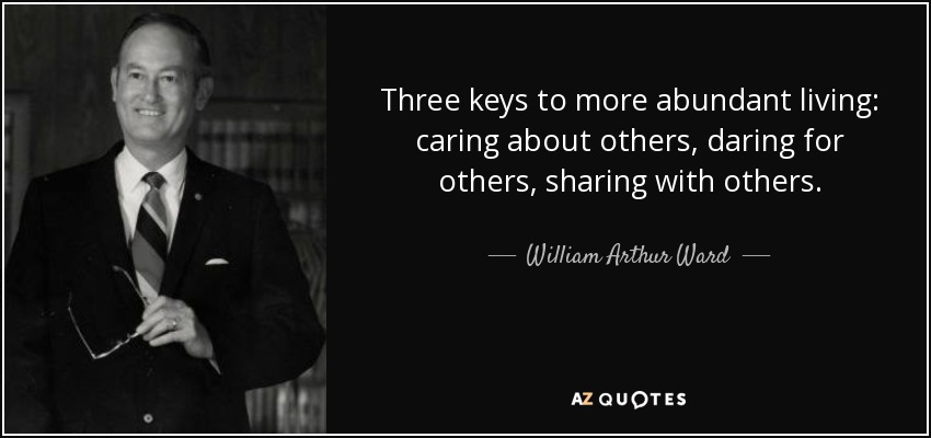 Three keys to more abundant living: caring about others, daring for others, sharing with others. - William Arthur Ward