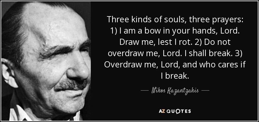 Three kinds of souls, three prayers: 1) I am a bow in your hands, Lord. Draw me, lest I rot. 2) Do not overdraw me, Lord. I shall break. 3) Overdraw me, Lord, and who cares if I break. - Nikos Kazantzakis