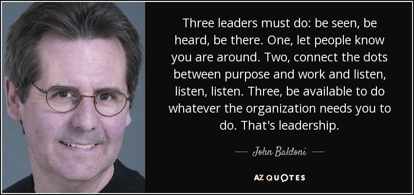 Three leaders must do: be seen, be heard, be there. One, let people know you are around. Two, connect the dots between purpose and work and listen, listen, listen. Three, be available to do whatever the organization needs you to do. That's leadership. - John Baldoni