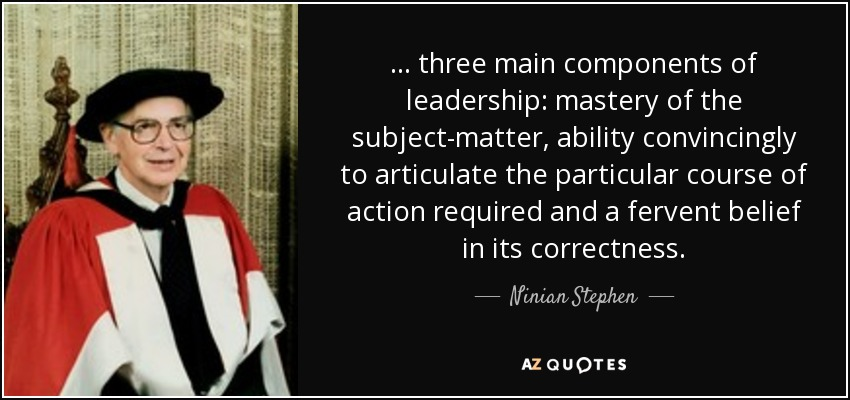 ... three main components of leadership: mastery of the subject-matter, ability convincingly to articulate the particular course of action required and a fervent belief in its correctness. - Ninian Stephen