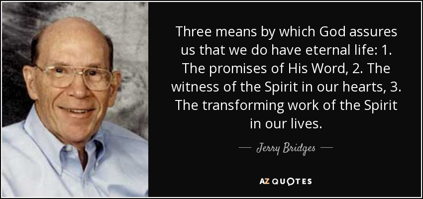 Three means by which God assures us that we do have eternal life: 1. The promises of His Word, 2. The witness of the Spirit in our hearts, 3. The transforming work of the Spirit in our lives. - Jerry Bridges