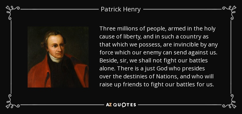 Three millions of people, armed in the holy cause of liberty, and in such a country as that which we possess, are invincible by any force which our enemy can send against us. Beside, sir, we shall not fight our battles alone. There is a just God who presides over the destinies of Nations, and who will raise up friends to fight our battles for us. - Patrick Henry