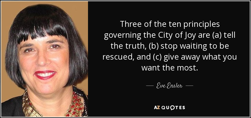 Three of the ten principles governing the City of Joy are (a) tell the truth, (b) stop waiting to be rescued, and (c) give away what you want the most. - Eve Ensler