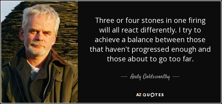 Three or four stones in one firing will all react differently. I try to achieve a balance between those that haven't progressed enough and those about to go too far. - Andy Goldsworthy