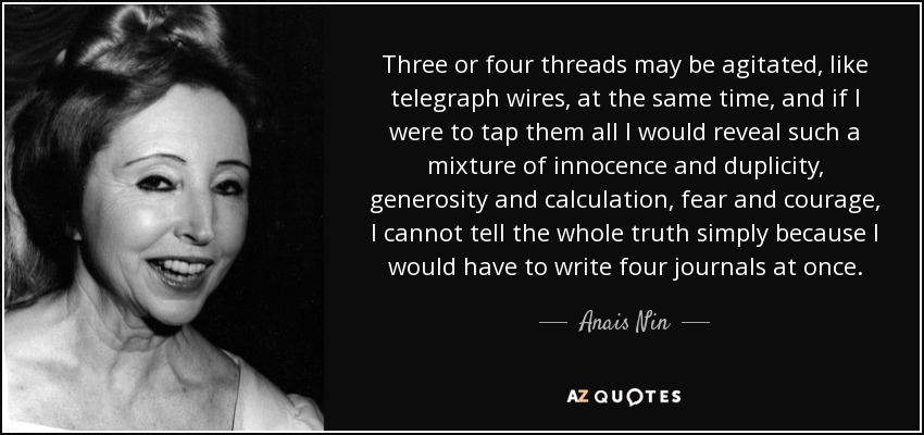 Three or four threads may be agitated, like telegraph wires, at the same time, and if I were to tap them all I would reveal such a mixture of innocence and duplicity, generosity and calculation, fear and courage, I cannot tell the whole truth simply because I would have to write four journals at once. - Anais Nin