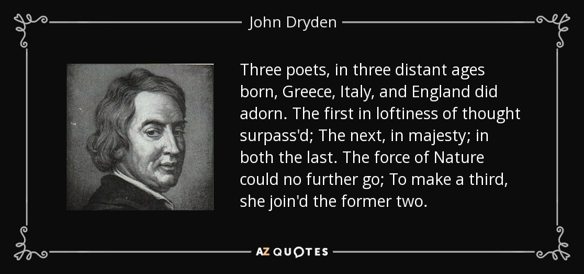 Three poets, in three distant ages born, Greece, Italy, and England did adorn. The first in loftiness of thought surpass'd; The next, in majesty; in both the last. The force of Nature could no further go; To make a third, she join'd the former two. - John Dryden
