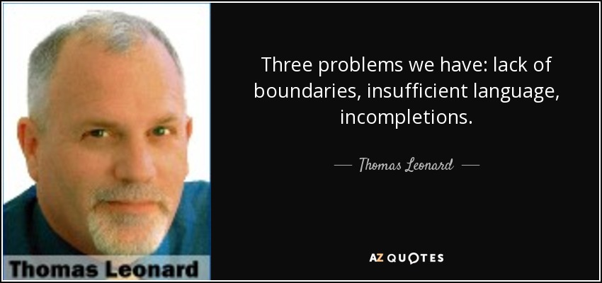 Three problems we have: lack of boundaries, insufficient language, incompletions. - Thomas Leonard