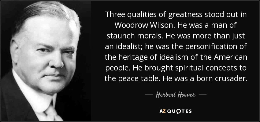 Three qualities of greatness stood out in Woodrow Wilson. He was a man of staunch morals. He was more than just an idealist; he was the personification of the heritage of idealism of the American people. He brought spiritual concepts to the peace table. He was a born crusader. - Herbert Hoover