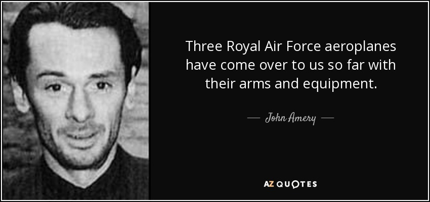 Three Royal Air Force aeroplanes have come over to us so far with their arms and equipment. - John Amery