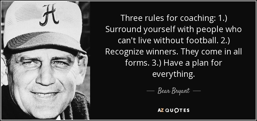 Three rules for coaching: 1.) Surround yourself with people who can't live without football. 2.) Recognize winners. They come in all forms. 3.) Have a plan for everything. - Bear Bryant