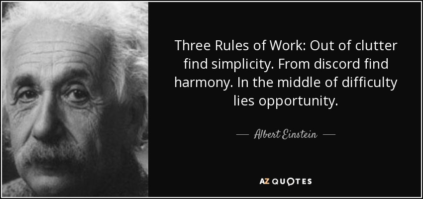 Three Rules of Work: Out of clutter find simplicity. From discord find harmony. In the middle of difficulty lies opportunity. - Albert Einstein