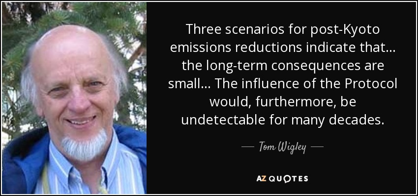 Three scenarios for post-Kyoto emissions reductions indicate that ... the long-term consequences are small... The influence of the Protocol would, furthermore, be undetectable for many decades. - Tom Wigley