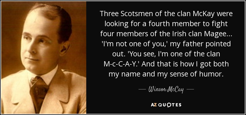Three Scotsmen of the clan McKay were looking for a fourth member to fight four members of the Irish clan Magee ... 'I'm not one of you,' my father pointed out. 'You see, I'm one of the clan M-c-C-A-Y.' And that is how I got both my name and my sense of humor. - Winsor McCay