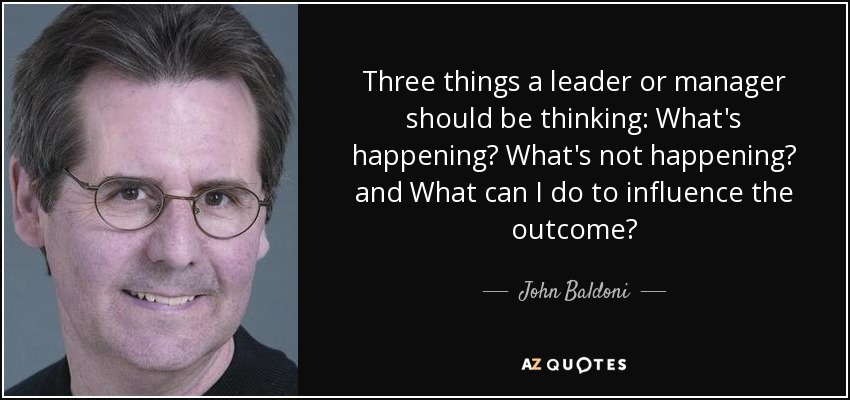 Three things a leader or manager should be thinking: What's happening? What's not happening? and What can I do to influence the outcome? - John Baldoni