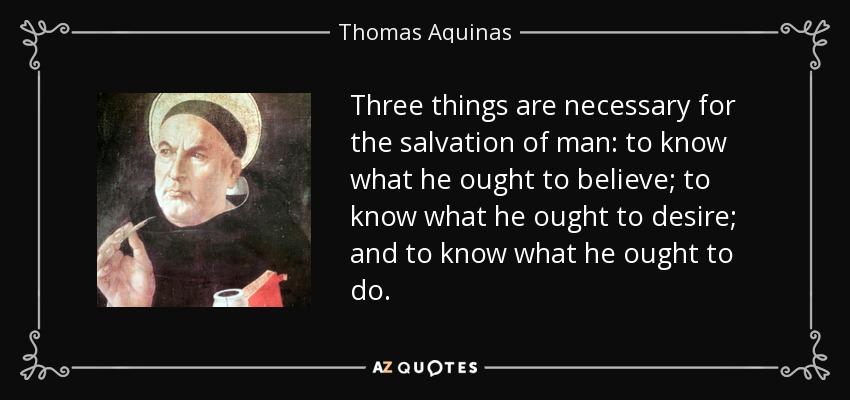 Three things are necessary for the salvation of man: to know what he ought to believe; to know what he ought to desire; and to know what he ought to do. - Thomas Aquinas
