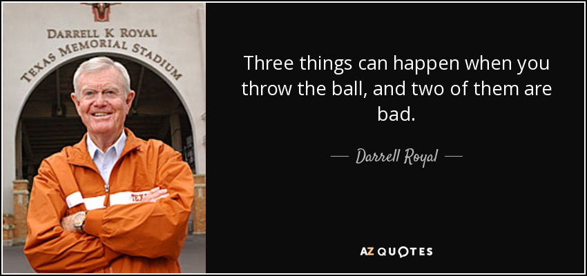 Three things can happen when you throw the ball, and two of them are bad. - Darrell Royal
