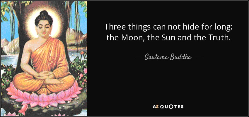 Three things can not hide for long: the Moon, the Sun and the Truth. - Gautama Buddha