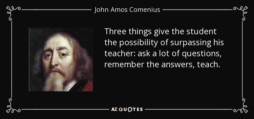 Three things give the student the possibility of surpassing his teacher: ask a lot of questions, remember the answers, teach. - John Amos Comenius