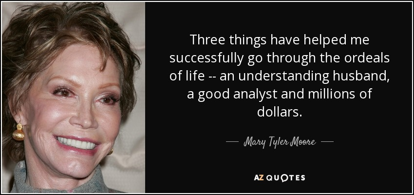 Three things have helped me successfully go through the ordeals of life -- an understanding husband, a good analyst and millions of dollars. - Mary Tyler Moore