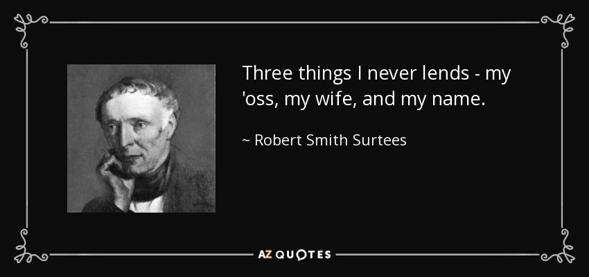 Three things I never lends - my 'oss, my wife, and my name. - Robert Smith Surtees