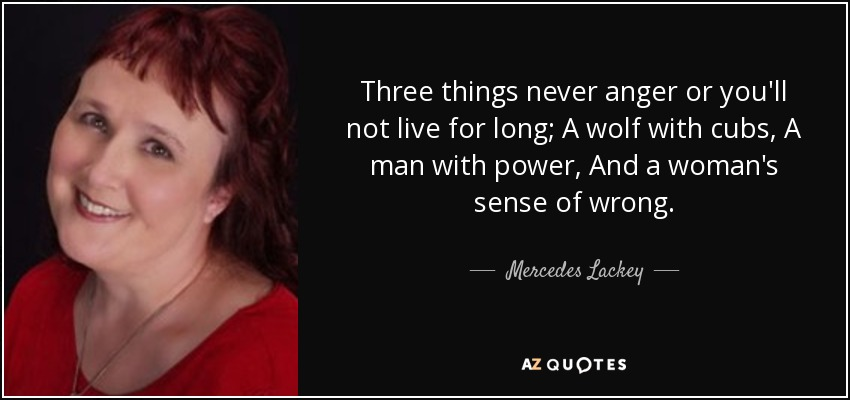 Three things never anger or you'll not live for long; A wolf with cubs, A man with power, And a woman's sense of wrong. - Mercedes Lackey
