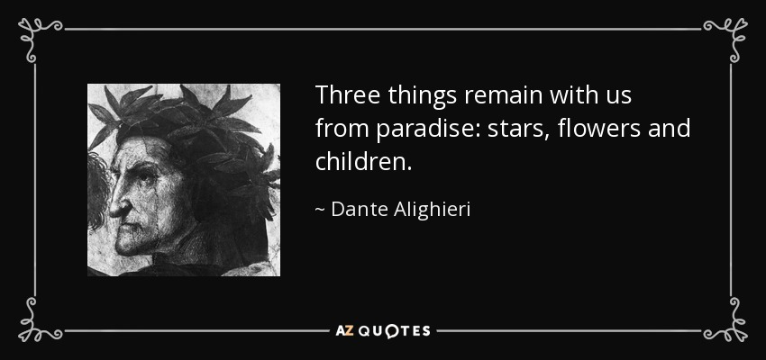 Three things remain with us from paradise: stars, flowers and children. - Dante Alighieri