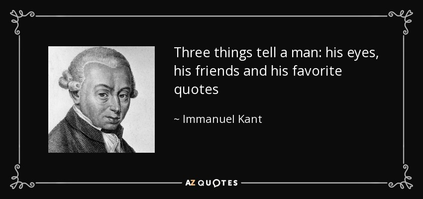 Three things tell a man: his eyes, his friends and his favorite quotes - Immanuel Kant