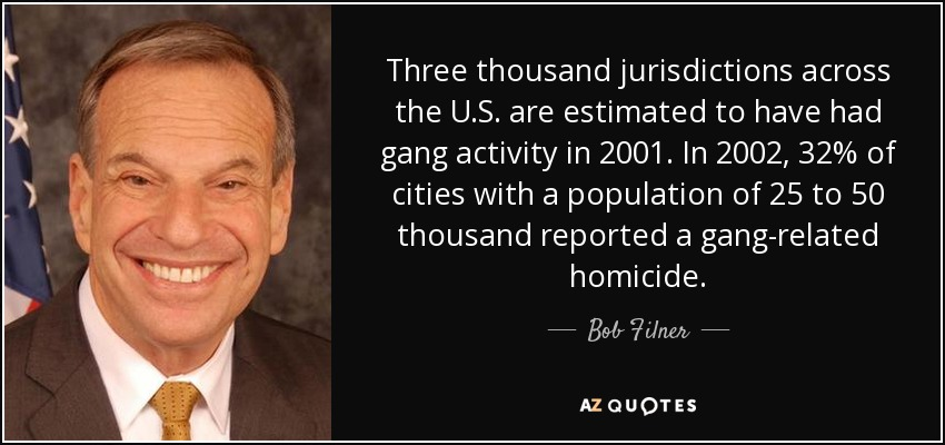 Three thousand jurisdictions across the U.S. are estimated to have had gang activity in 2001. In 2002, 32% of cities with a population of 25 to 50 thousand reported a gang-related homicide. - Bob Filner