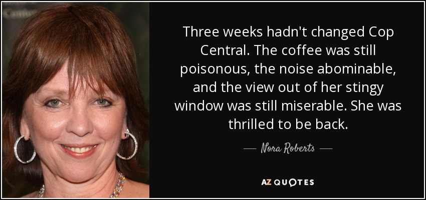Three weeks hadn't changed Cop Central. The coffee was still poisonous, the noise abominable, and the view out of her stingy window was still miserable. She was thrilled to be back. - Nora Roberts