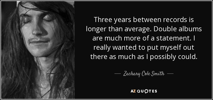 Three years between records is longer than average. Double albums are much more of a statement. I really wanted to put myself out there as much as I possibly could. - Zachary Cole Smith